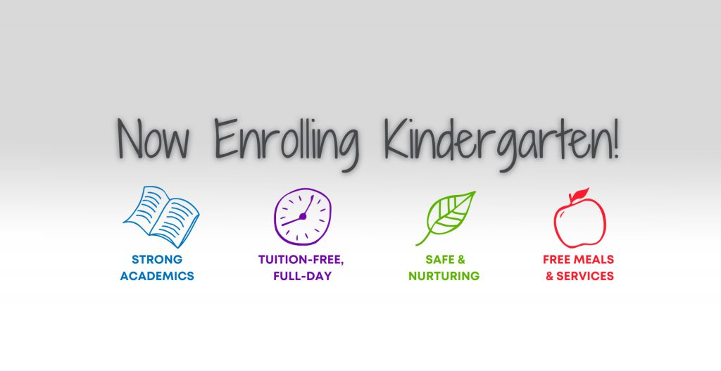 Now enrolling kindergarten! Strong academics, tuition-free full-day, safe and nurturing, free meals and services.